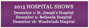 2015 HOSPITAL SHOWS December 1: St. Josephs Hospital December 9: Bethesda Hospital December 16: Woodwinds Hospital