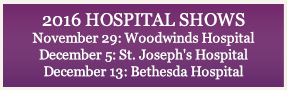 2016 HOSPITAL SHOWS November 29: Woodwinds Hospital December 5: St. Joseph's Hospital December 13: Bethesda Hospital