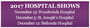 2017 HOSPITAL SHOWS November 13: Woodwinds Hospital December 5: St. Joseph's Hospital December 12: Bethesda Hospital