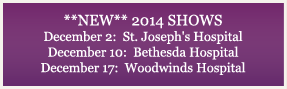 !!New!!  2013 Shows: December 4-5: Woodwinds Hospital December 11:  Bethesda Hospital December 17-18:  St. Joseph's Hospital